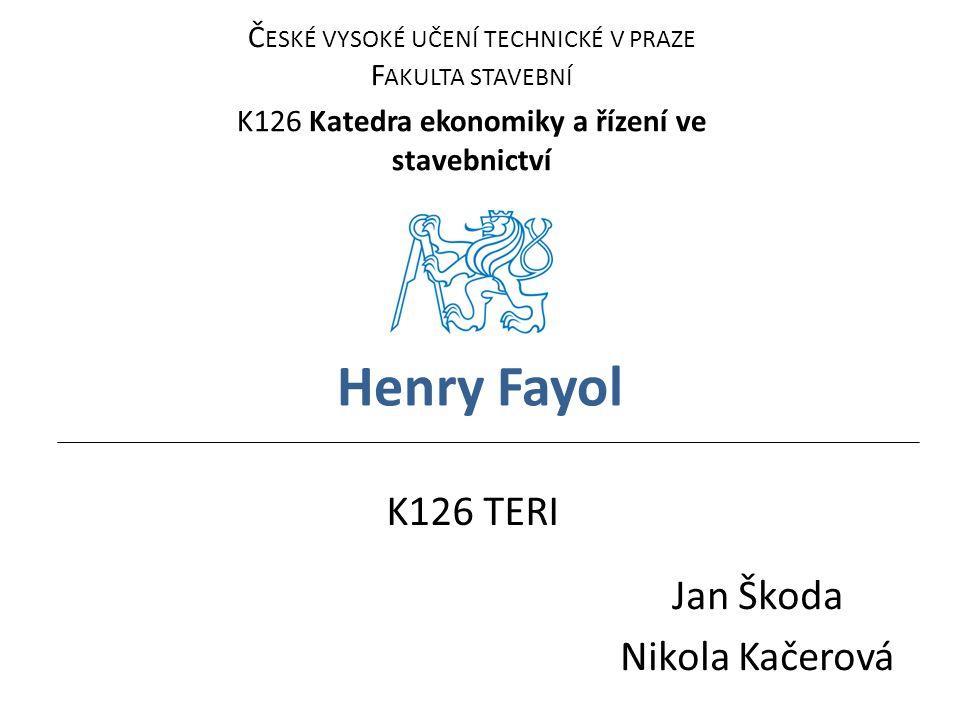 Henry Fayol Jan Škoda Nikola Kačerová Č ESKÉ VYSOKÉ UČENÍ TECHNICKÉ V PRAZE F AKULTA STAVEBNÍ K126 Katedra ekonomiky a řízení ve stavebnictví K126 TER