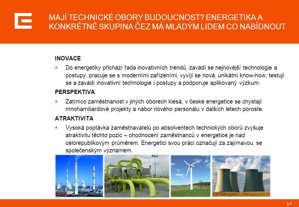 13 MAJÍ TECHNICKÉ OBORY BUDOUCNOST? ENERGETIKA A KONKRÉTNĚ SKUPINA ČEZ MÁ MLADÝM LIDEM CO NABÍDNOUT INOVACE  Do energetiky přichází řada inovativních