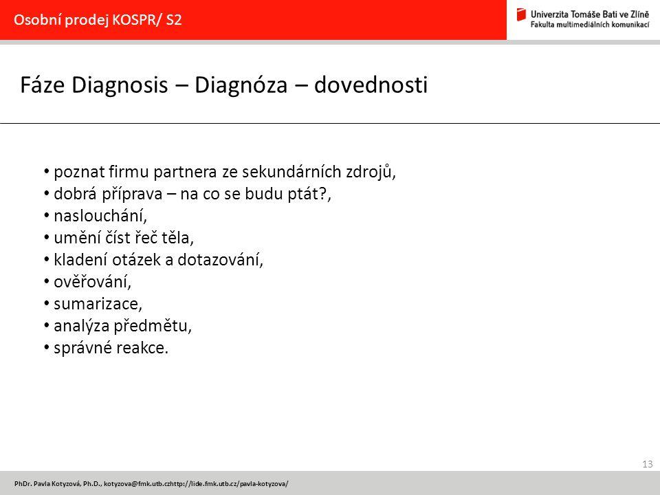 13 PhDr. Pavla Kotyzová, Ph.D., kotyzova@fmk.utb.czhttp://lide.fmk.utb.cz/pavla-kotyzova/ Fáze Diagnosis – Diagnóza – dovednosti Osobní prodej KOSPR/