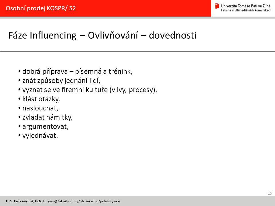 15 PhDr. Pavla Kotyzová, Ph.D., kotyzova@fmk.utb.czhttp://lide.fmk.utb.cz/pavla-kotyzova/ Fáze Influencing – Ovlivňování – dovednosti Osobní prodej KO