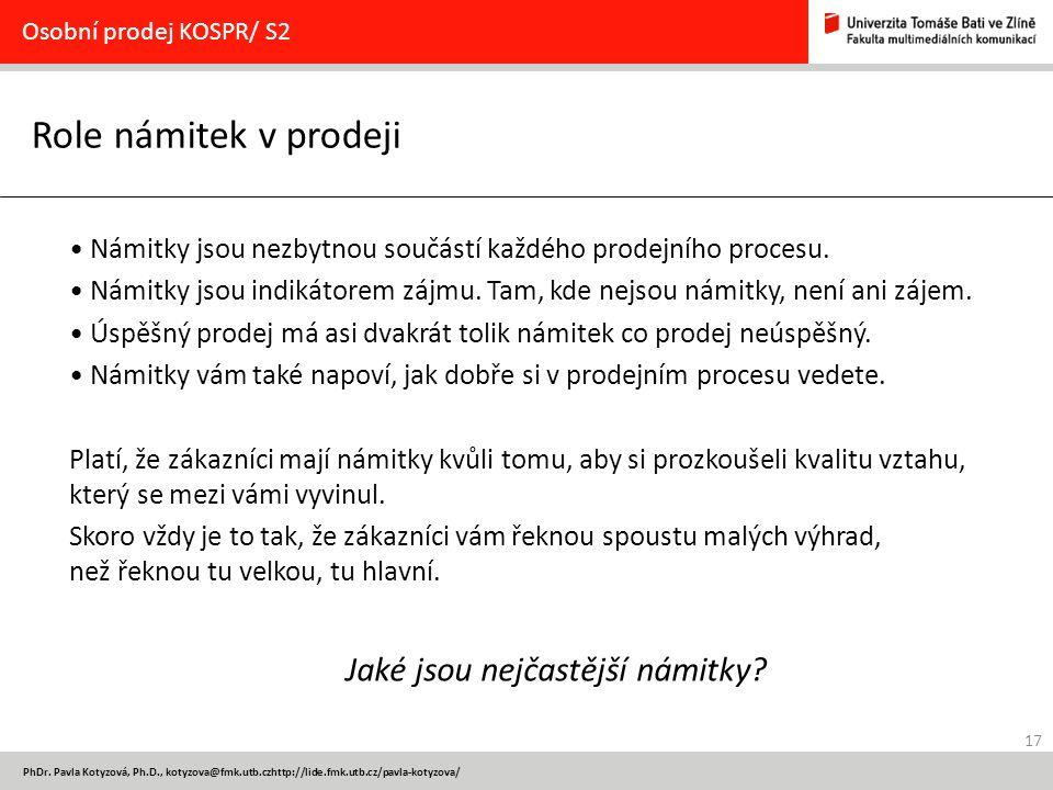 17 PhDr. Pavla Kotyzová, Ph.D., kotyzova@fmk.utb.czhttp://lide.fmk.utb.cz/pavla-kotyzova/ Role námitek v prodeji Osobní prodej KOSPR/ S2 Námitky jsou