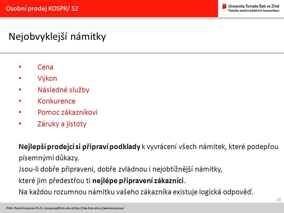 18 PhDr. Pavla Kotyzová, Ph.D., kotyzova@fmk.utb.czhttp://lide.fmk.utb.cz/pavla-kotyzova/ Nejobvyklejší námitky Osobní prodej KOSPR/ S2 Cena Výkon Nás