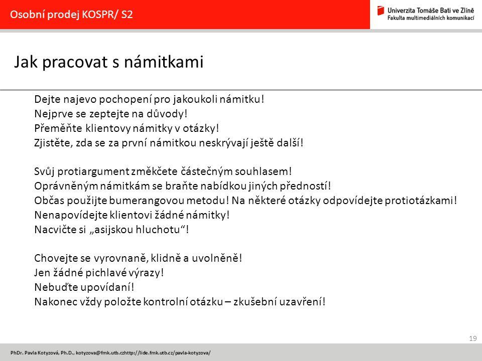 19 PhDr. Pavla Kotyzová, Ph.D., kotyzova@fmk.utb.czhttp://lide.fmk.utb.cz/pavla-kotyzova/ Jak pracovat s námitkami Osobní prodej KOSPR/ S2 Dejte najev