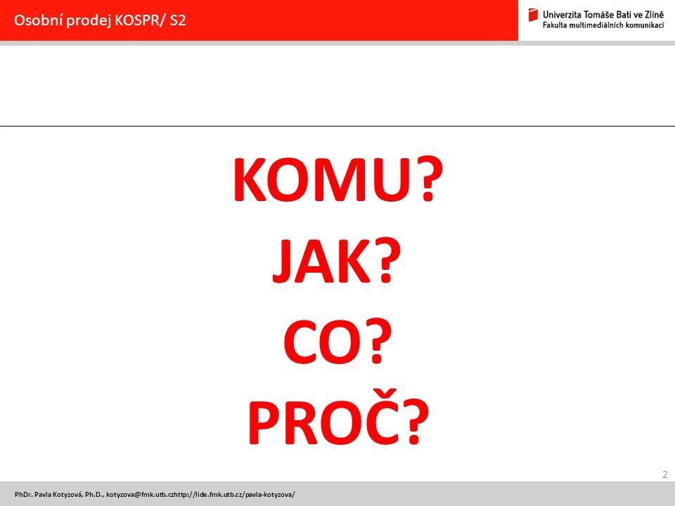 2 PhDr. Pavla Kotyzová, Ph.D., kotyzova@fmk.utb.czhttp://lide.fmk.utb.cz/pavla-kotyzova/ Osobní prodej KOSPR/ S2 KOMU? JAK? CO? PROČ?