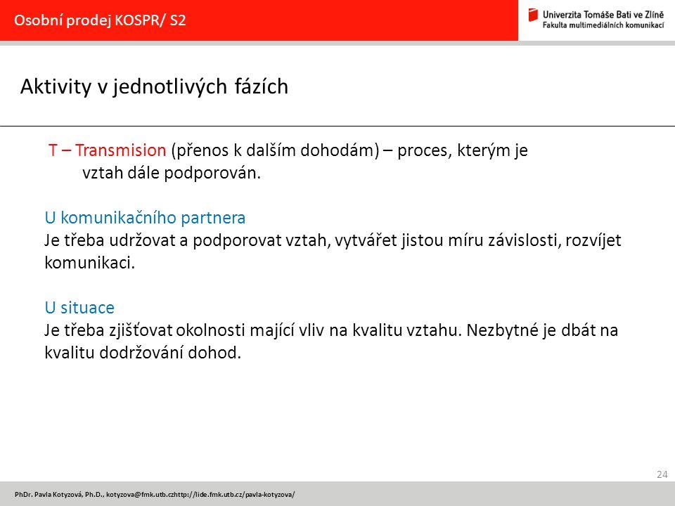 24 PhDr. Pavla Kotyzová, Ph.D., kotyzova@fmk.utb.czhttp://lide.fmk.utb.cz/pavla-kotyzova/ Aktivity v jednotlivých fázích Osobní prodej KOSPR/ S2 T – T