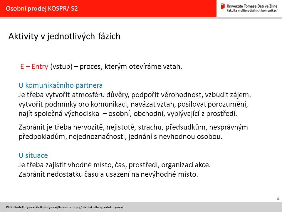 4 PhDr. Pavla Kotyzová, Ph.D., kotyzova@fmk.utb.czhttp://lide.fmk.utb.cz/pavla-kotyzova/ Aktivity v jednotlivých fázích Osobní prodej KOSPR/ S2 E – En