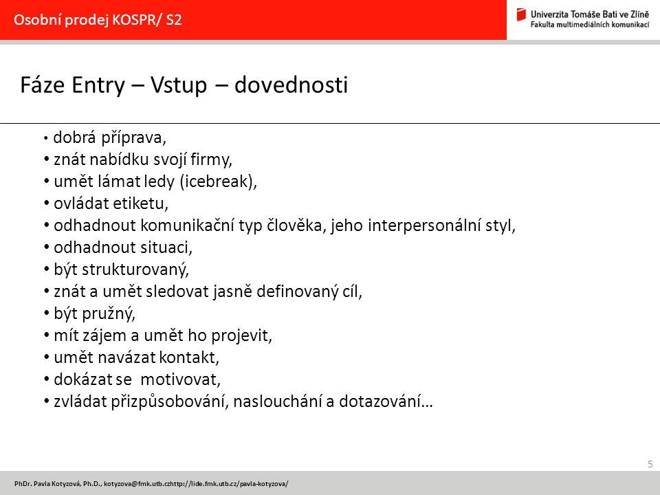 5 PhDr. Pavla Kotyzová, Ph.D., kotyzova@fmk.utb.czhttp://lide.fmk.utb.cz/pavla-kotyzova/ Fáze Entry – Vstup – dovednosti Osobní prodej KOSPR/ S2 dobrá