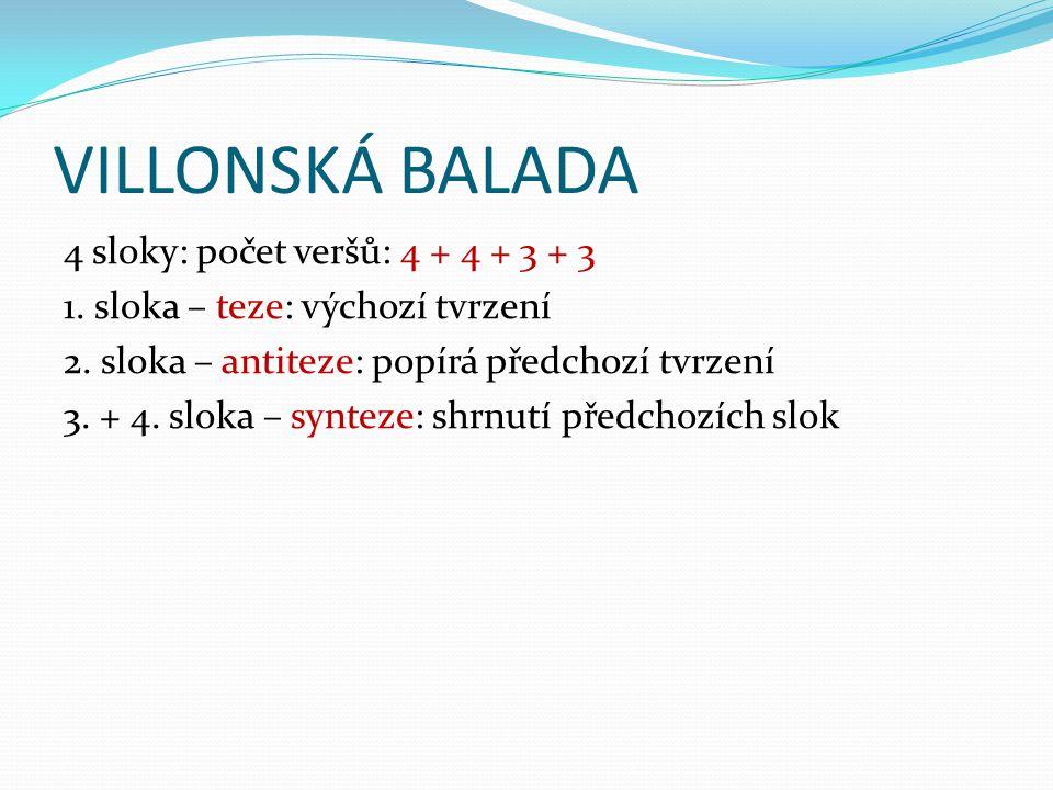 VILLONSKÁ BALADA 4 sloky: počet veršů: 4 + 4 + 3 + 3 1. sloka – teze: výchozí tvrzení 2. sloka – antiteze: popírá předchozí tvrzení 3. + 4. sloka – sy