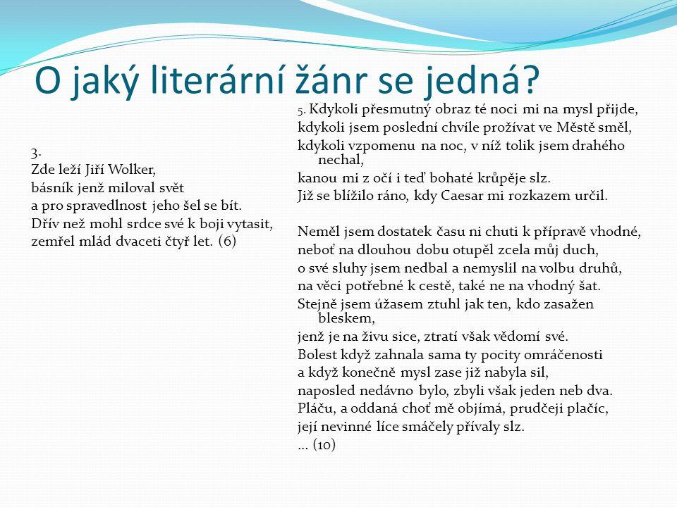 O jaký literární žánr se jedná? 3. Zde leží Jiří Wolker, básník jenž miloval svět a pro spravedlnost jeho šel se bít. Dřív než mohl srdce své k boji v