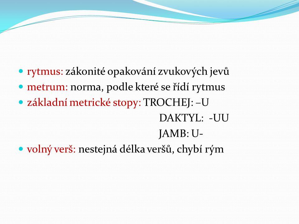 rytmus: zákonité opakování zvukových jevů metrum: norma, podle které se řídí rytmus základní metrické stopy: TROCHEJ: –U DAKTYL: -UU JAMB: U- volný ve