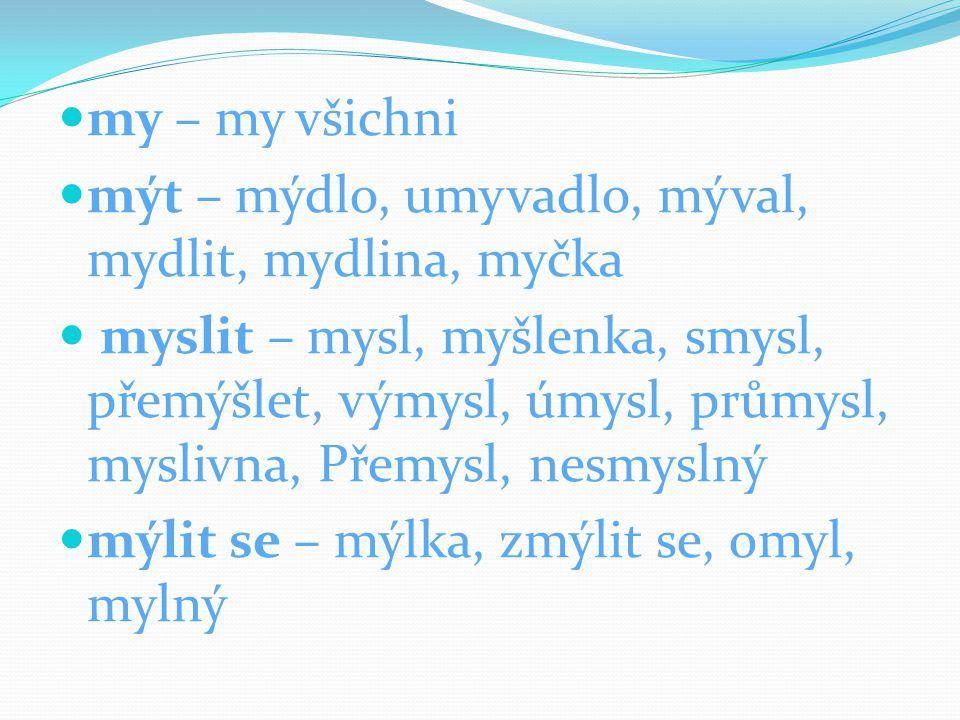 my – my všichni mýt – mýdlo, umyvadlo, mýval, mydlit, mydlina, myčka myslit – mysl, myšlenka, smysl, přemýšlet, výmysl, úmysl, průmysl, myslivna, Přem