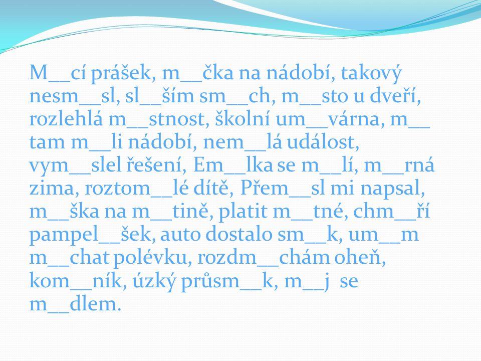 M__cí prášek, m__čka na nádobí, takový nesm__sl, sl__ším sm__ch, m__sto u dveří, rozlehlá m__stnost, školní um__várna, m__ tam m__li nádobí, nem__lá událost, vym__slel řešení, Em__lka se m__lí, m__rná zima, roztom__lé dítě, Přem__sl mi napsal, m__ška na m__tině, platit m__tné, chm__ří pampel__šek, auto dostalo sm__k, um__m m__chat polévku, rozdm__chám oheň, kom__ník, úzký průsm__k, m__j se m__dlem.