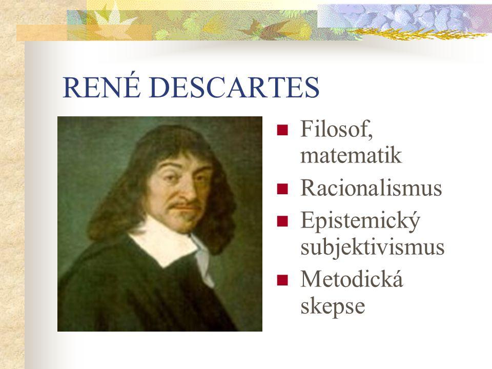 RENÉ DESCARTES Filosof, matematik Racionalismus Epistemický subjektivismus Metodická skepse