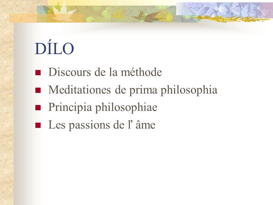 DÍLO Discours de la méthode Meditationes de prima philosophia Principia philosophiae Les passions de ľ âme