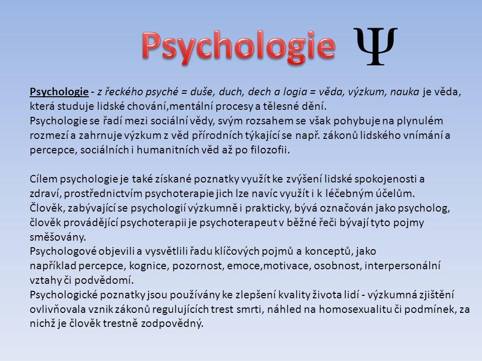 Psychologie - z řeckého psyché = duše, duch, dech a logia = věda, výzkum, nauka je věda, která studuje lidské chování,mentální procesy a tělesné dění.