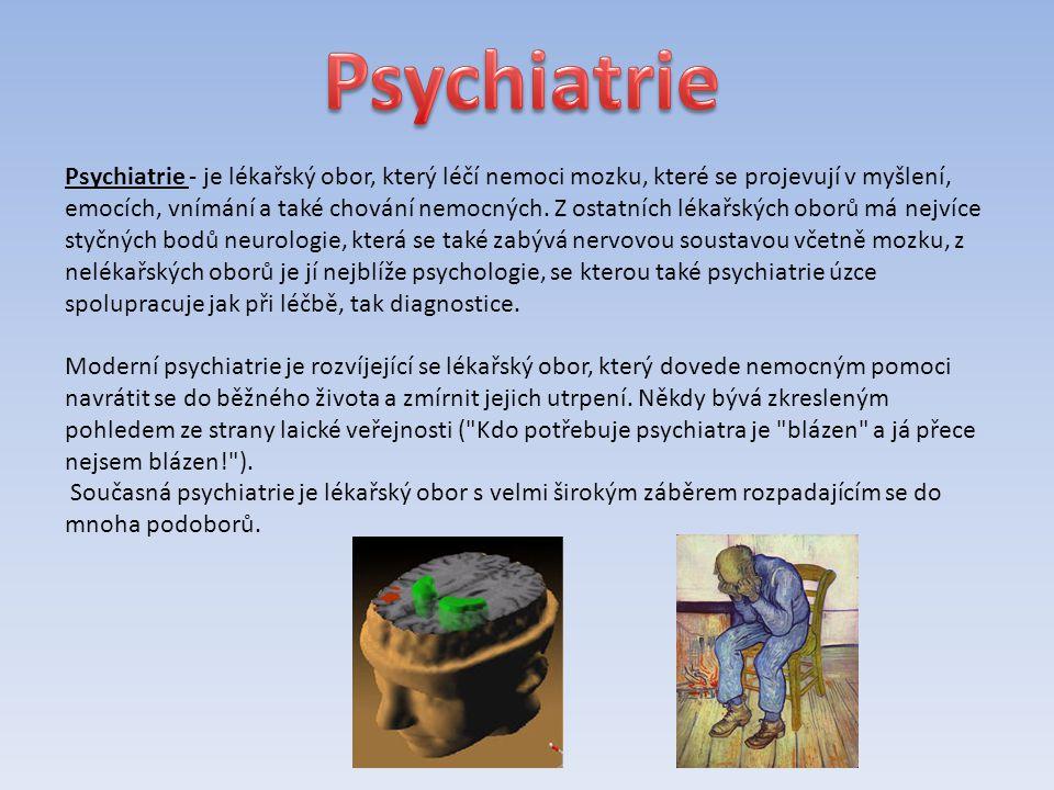 Psychiatrie - je lékařský obor, který léčí nemoci mozku, které se projevují v myšlení, emocích, vnímání a také chování nemocných.