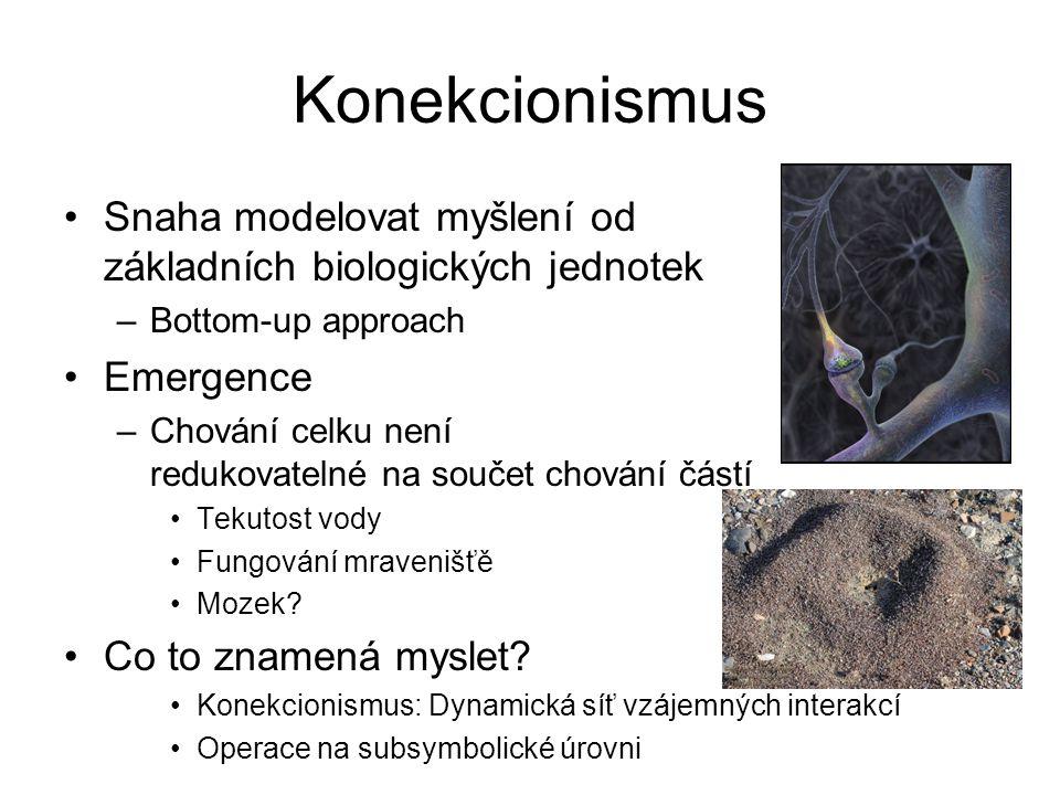 Konekcionismus Snaha modelovat myšlení od základních biologických jednotek –Bottom-up approach Emergence –Chování celku není redukovatelné na součet c