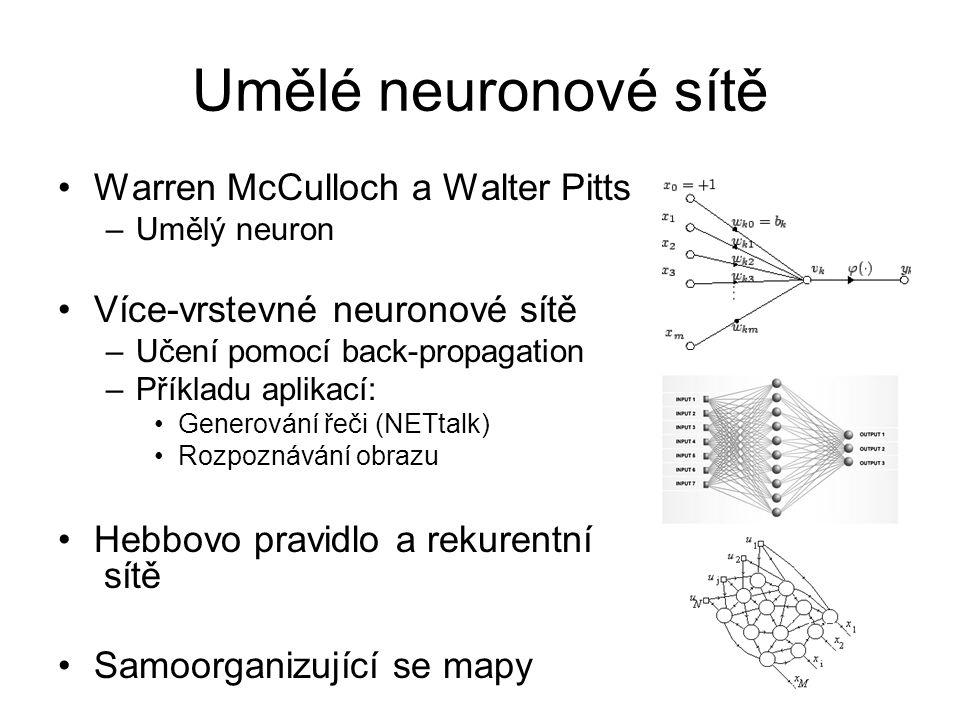 Umělé neuronové sítě Warren McCulloch a Walter Pitts –Umělý neuron Více-vrstevné neuronové sítě –Učení pomocí back-propagation –Příkladu aplikací: Gen