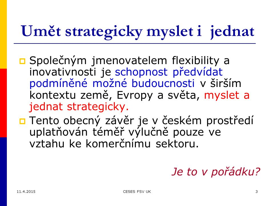 11.4.2015CESES FSV UK3 Umět strategicky myslet i jednat  Společným jmenovatelem flexibility a inovativnosti je schopnost předvídat podmíněné možné budoucnosti v širším kontextu země, Evropy a světa, myslet a jednat strategicky.