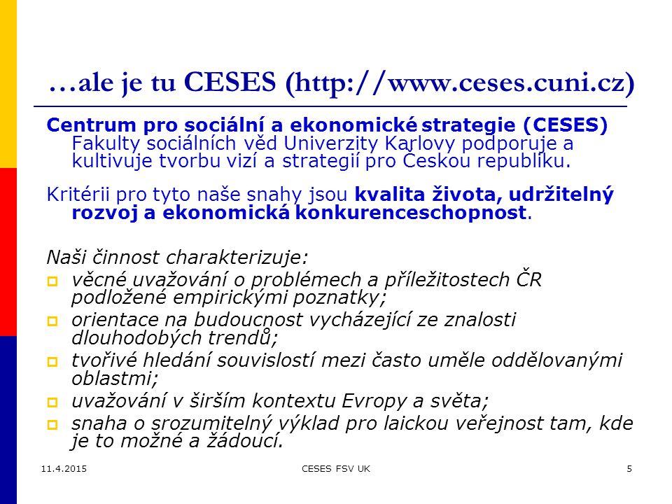 11.4.2015CESES FSV UK5 …ale je tu CESES (http://www.ceses.cuni.cz) Centrum pro sociální a ekonomické strategie (CESES) Fakulty sociálních věd Univerzity Karlovy podporuje a kultivuje tvorbu vizí a strategií pro Českou republiku.