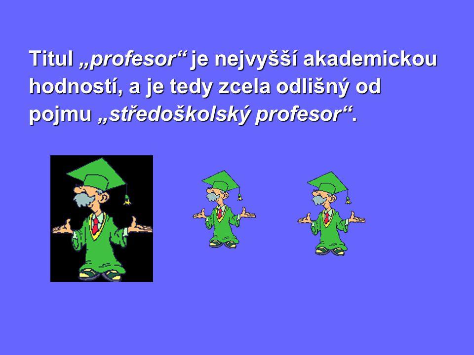 """Titul """"profesor je nejvyšší akademickou hodností, a je tedy zcela odlišný od pojmu """"středoškolský profesor ."""