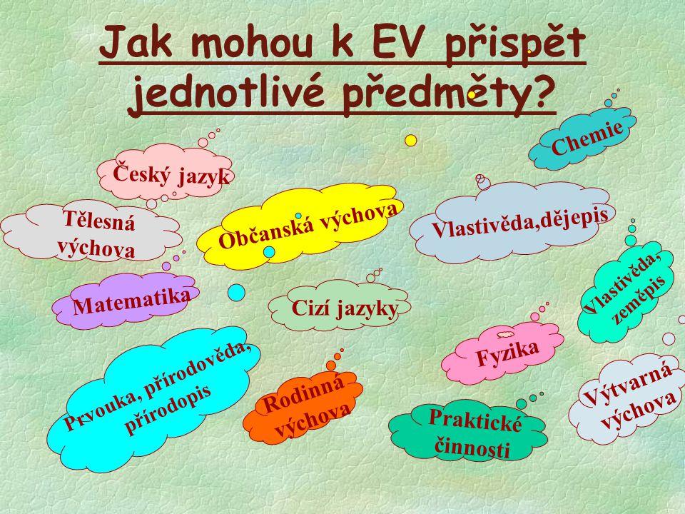 Jak mohou k EV přispět jednotlivé předměty? Český jazyk Cizí jazyky Vlastivěda,dějepis Občanská výchova Matematika Fyzika Chemie Prvouka, přírodověda,