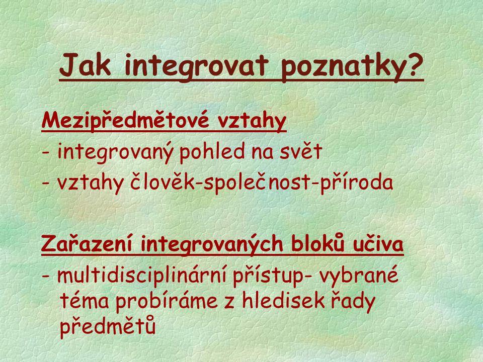 Jak integrovat poznatky? Mezipředmětové vztahy - integrovaný pohled na svět - vztahy člověk-společnost-příroda Zařazení integrovaných bloků učiva - mu