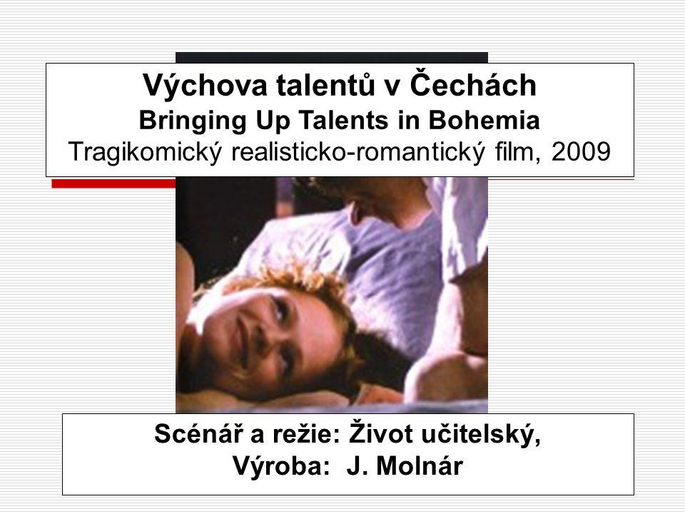 Výchova talentů v Čechách Bringing Up Talents in Bohemia Tragikomický realisticko-romantický film, 2009 Scénář a režie: Život učitelský, Výroba: J. Mo