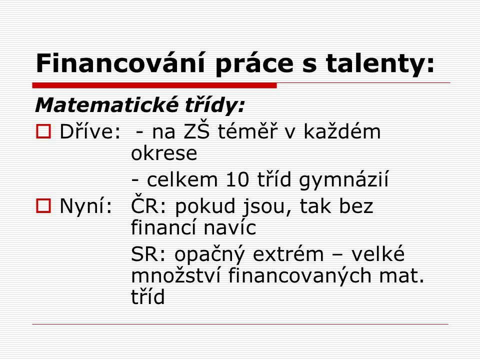 Financování práce s talenty: Matematické třídy:  Dříve: - na ZŠ téměř v každém okrese - celkem 10 tříd gymnázií  Nyní: ČR: pokud jsou, tak bez financí navíc SR: opačný extrém – velké množství financovaných mat.