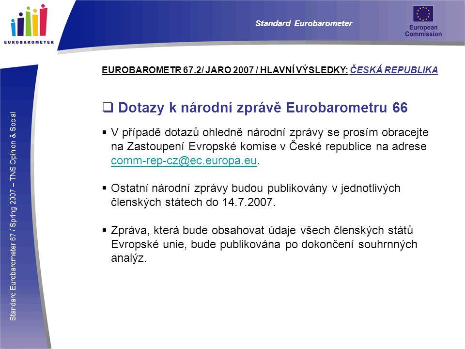 Standard Eurobarometer 67 / Spring 2007 – TNS Opinion & Social Standard Eurobarometer EUROBAROMETR 67.2/ JARO 2007 / HLAVNÍ VÝSLEDKY: ČESKÁ REPUBLIKA  Dotazy k národní zprávě Eurobarometru 66  V případě dotazů ohledně národní zprávy se prosím obracejte na Zastoupení Evropské komise v České republice na adrese comm-rep-cz@ec.europa.eu.