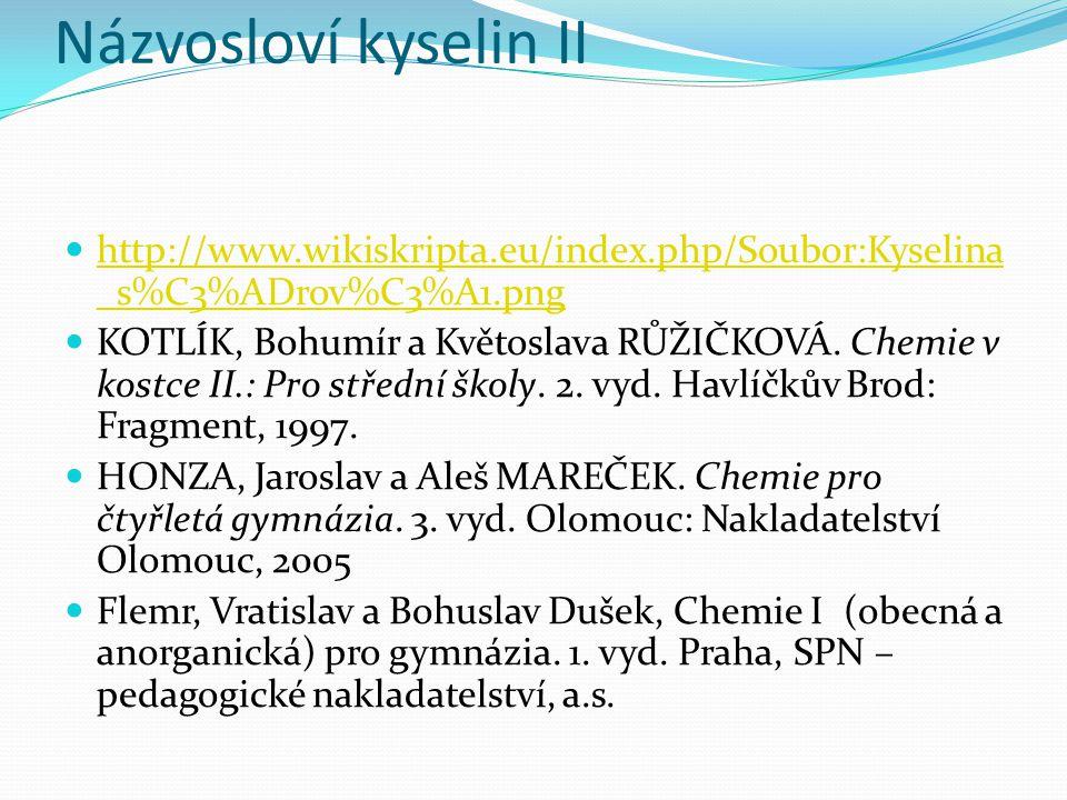 Názvosloví kyselin II http://www.wikiskripta.eu/index.php/Soubor:Kyselina _s%C3%ADrov%C3%A1.png http://www.wikiskripta.eu/index.php/Soubor:Kyselina _s%C3%ADrov%C3%A1.png KOTLÍK, Bohumír a Květoslava RŮŽIČKOVÁ.