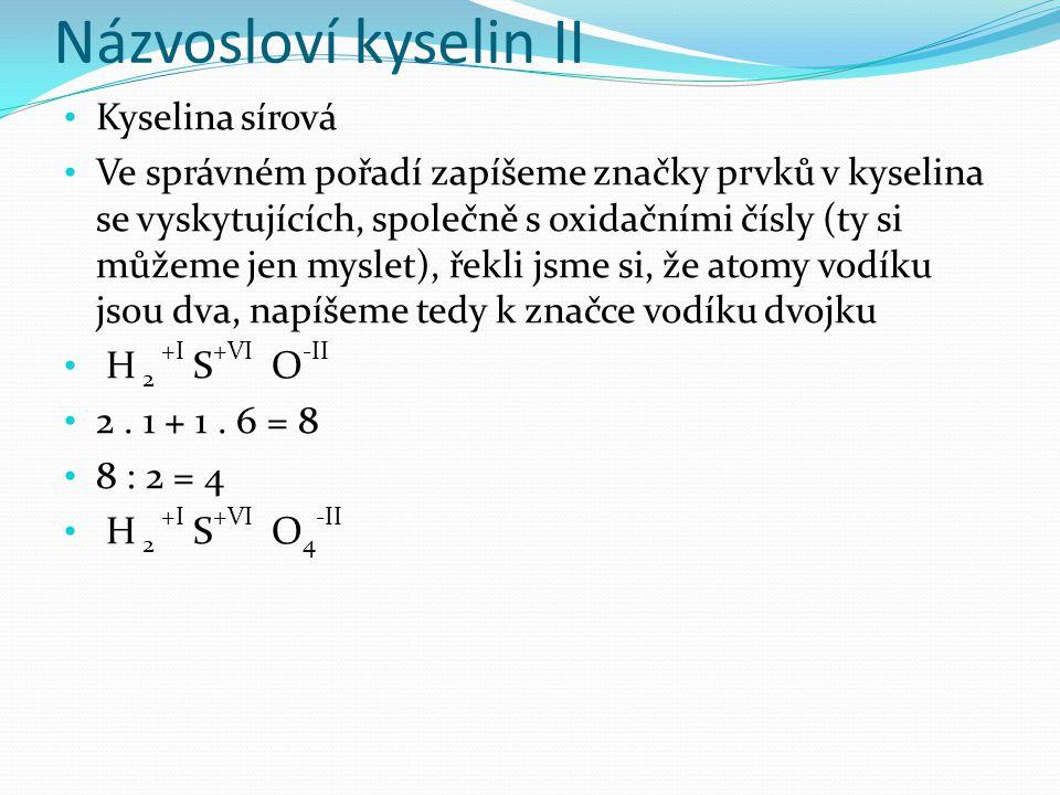 Názvosloví kyselin II Kyselina sírová Ve správném pořadí zapíšeme značky prvků v kyselina se vyskytujících, společně s oxidačními čísly (ty si můžeme jen myslet), řekli jsme si, že atomy vodíku jsou dva, napíšeme tedy k značce vodíku dvojku H 2 +I S +VI O -II 2.