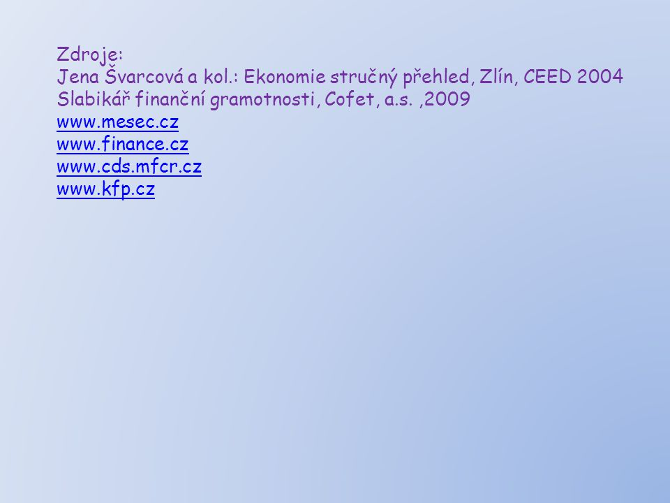 Zdroje: Jena Švarcová a kol.: Ekonomie stručný přehled, Zlín, CEED 2004 Slabikář finanční gramotnosti, Cofet, a.s.,2009 www.mesec.cz www.finance.cz ww