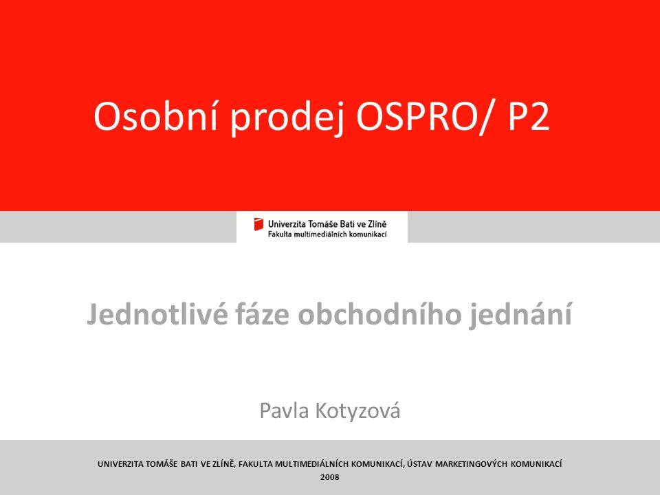 1 Osobní prodej OSPRO/ P2 Jednotlivé fáze obchodního jednání Pavla Kotyzová UNIVERZITA TOMÁŠE BATI VE ZLÍNĚ, FAKULTA MULTIMEDIÁLNÍCH KOMUNIKACÍ, ÚSTAV MARKETINGOVÝCH KOMUNIKACÍ 2008