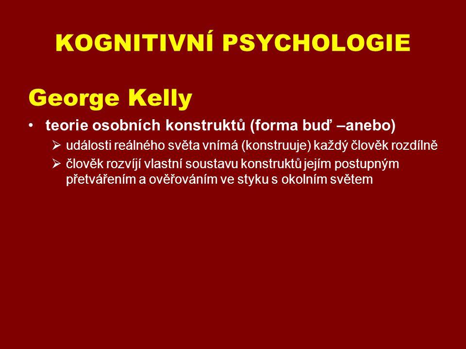 KOGNITIVNÍ PSYCHOLOGIE George Kelly (1905 – 1966) teorie osobních konstruktů (forma buď –anebo)  události reálného světa vnímá (konstruuje) každý člověk rozdílně  člověk rozvíjí vlastní soustavu konstruktů jejím postupným přetvářením a ověřováním ve styku s okolním světem