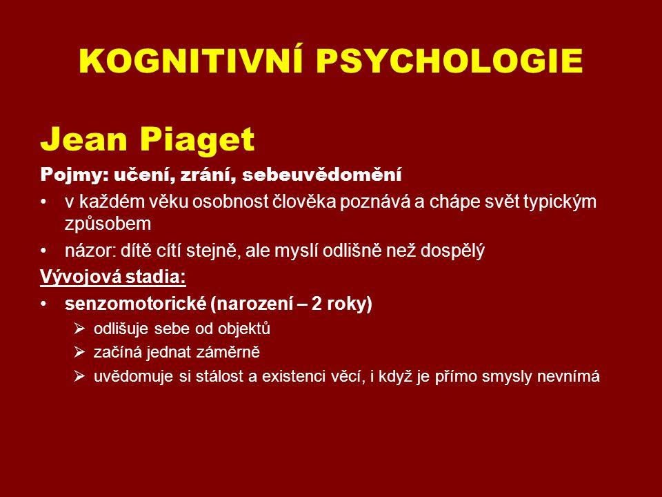 KOGNITIVNÍ PSYCHOLOGIE Jean Piaget Pojmy: učení, zrání, sebeuvědomění v každém věku osobnost člověka poznává a chápe svět typickým způsobem názor: dítě cítí stejně, ale myslí odlišně než dospělý Vývojová stadia: senzomotorické (narození – 2 roky)  odlišuje sebe od objektů  začíná jednat záměrně  uvědomuje si stálost a existenci věcí, i když je přímo smysly nevnímá