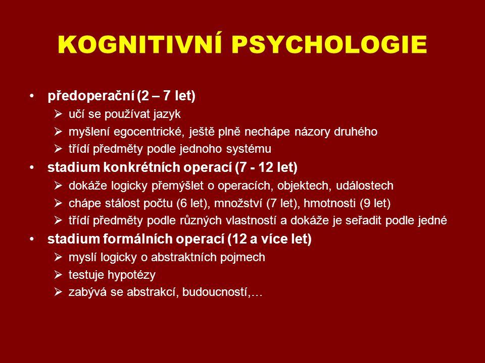 KOGNITIVNÍ PSYCHOLOGIE předoperační (2 – 7 let)  učí se používat jazyk  myšlení egocentrické, ještě plně nechápe názory druhého  třídí předměty podle jednoho systému stadium konkrétních operací (7 - 12 let)  dokáže logicky přemýšlet o operacích, objektech, událostech  chápe stálost počtu (6 let), množství (7 let), hmotnosti (9 let)  třídí předměty podle různých vlastností a dokáže je seřadit podle jedné stadium formálních operací (12 a více let)  myslí logicky o abstraktních pojmech  testuje hypotézy  zabývá se abstrakcí, budoucností,…