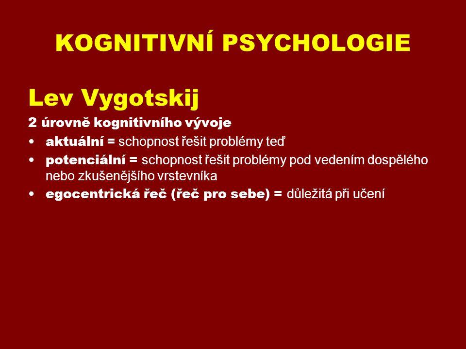 KOGNITIVNÍ PSYCHOLOGIE Lev Vygotskij (1934 – 1986) 2 úrovně kognitivního vývoje aktuální = schopnost řešit problémy teď potenciální = schopnost řešit problémy pod vedením dospělého nebo zkušenějšího vrstevníka egocentrická řeč (řeč pro sebe) = důležitá při učení