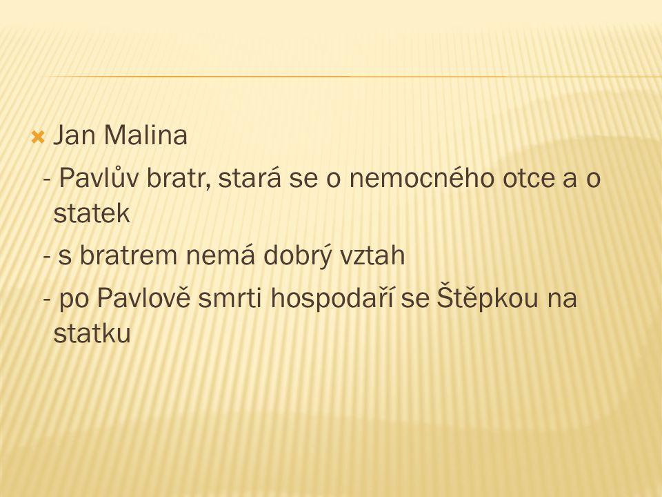  Jan Malina - Pavlův bratr, stará se o nemocného otce a o statek - s bratrem nemá dobrý vztah - po Pavlově smrti hospodaří se Štěpkou na statku