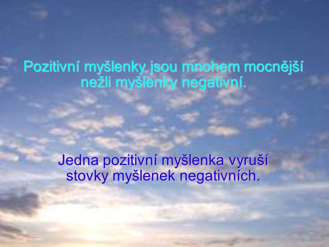Pozitivní myšlenky jsou mnohem mocnější nežli myšlenky negativní. Jedna pozitivní myšlenka vyruší stovky myšlenek negativních.