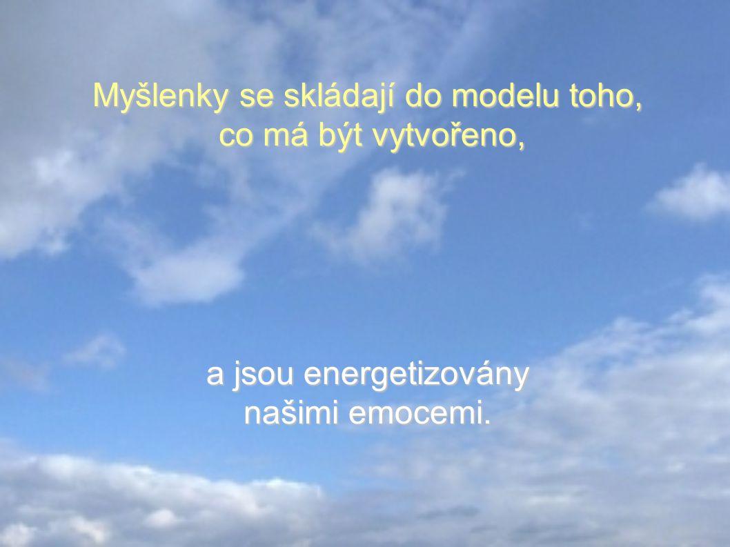 Myšlenky se skládají do modelu toho, co má být vytvořeno, a jsou energetizovány našimi emocemi.