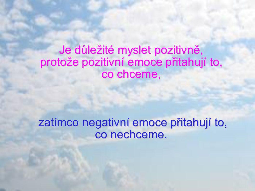 Je důležité myslet pozitivně, protože pozitivní emoce přitahují to, co chceme, zatímco negativní emoce přitahují to, co nechceme.