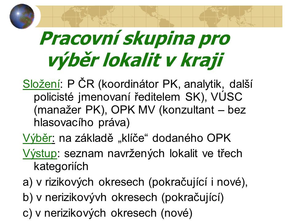 """Pracovní skupina pro výběr lokalit v kraji Složení: P ČR (koordinátor PK, analytik, další policisté jmenovaní ředitelem SK), VÚSC (manažer PK), OPK MV (konzultant – bez hlasovacího práva) Výběr: na základě """"klíče dodaného OPK Výstup: seznam navržených lokalit ve třech kategoriích a) v rizikových okresech (pokračující i nové), b) v nerizikovývh okresech (pokračující) c) v nerizikových okresech (nové)"""