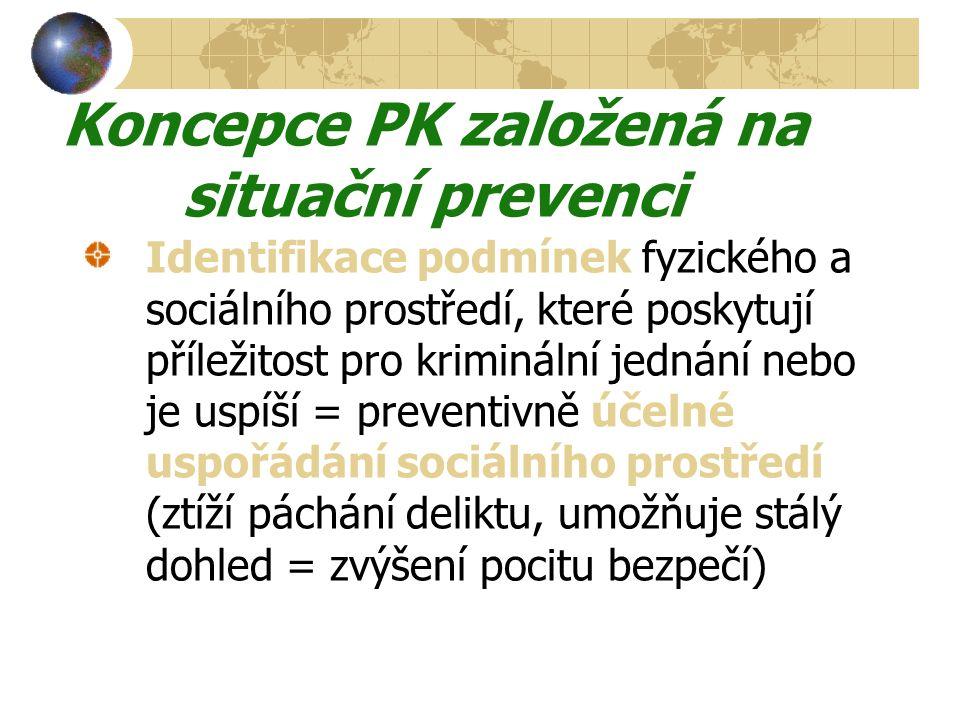 Koncepce PK založená na situační prevenci Identifikace podmínek fyzického a sociálního prostředí, které poskytují příležitost pro kriminální jednání nebo je uspíší = preventivně účelné uspořádání sociálního prostředí (ztíží páchání deliktu, umožňuje stálý dohled = zvýšení pocitu bezpečí)