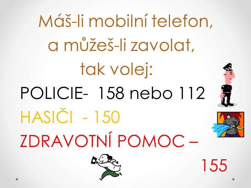 Máš-li mobilní telefon, a můžeš-li zavolat, tak volej: POLICIE- 158 nebo 112 HASIČI - 150 ZDRAVOTNÍ POMOC – 155