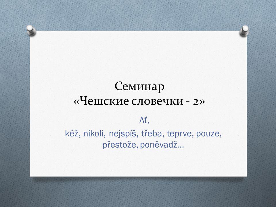 Семинар «Чешские словечки - 2» Ať, kéž, nikoli, nejspíš, třeba, teprve, pouze, přestože, poněvadž…
