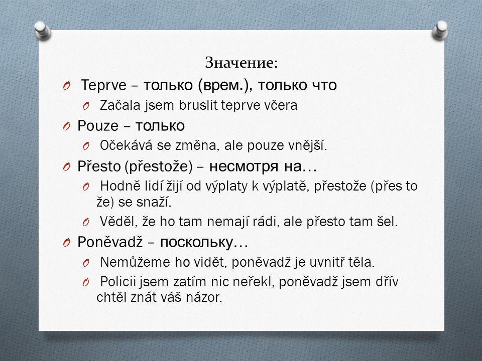 Значение: O Teprve – только ( врем.), только что O Začala jsem bruslit teprve včera O Pouze – только O Očekává se změna, ale pouze vnější.