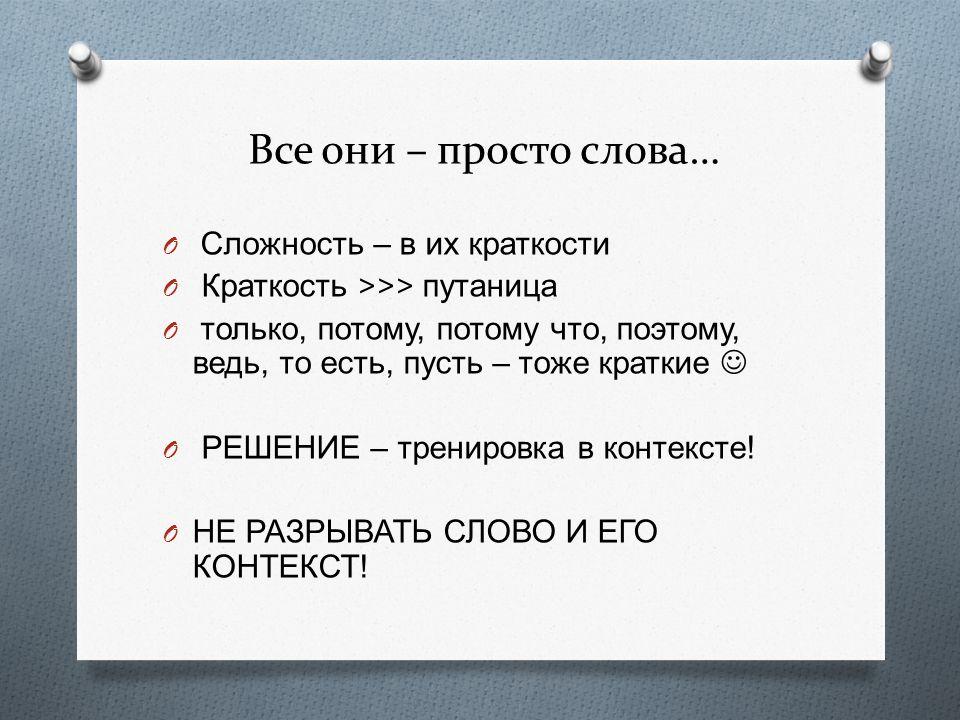Все они – просто слова… O Сложность – в их краткости O Краткость >>> путаница O только, потому, потому что, поэтому, ведь, то есть, пусть – тоже краткие O РЕШЕНИЕ – тренировка в контексте .