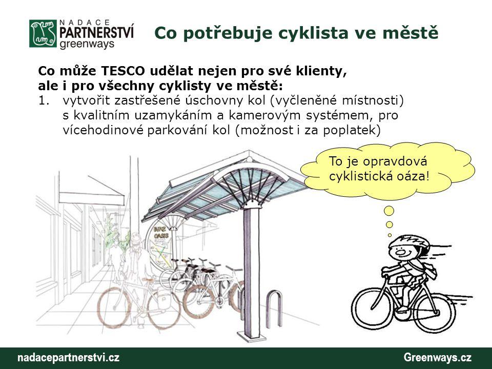 nadacepartnerstvi.cz Greenways.cz Co potřebuje cyklista ve městě Co může TESCO udělat nejen pro své klienty, ale i pro všechny cyklisty ve městě: 1.vytvořit zastřešené úschovny kol (vyčleněné místnosti) s kvalitním uzamykáním a kamerovým systémem, pro vícehodinové parkování kol (možnost i za poplatek) To je opravdová cyklistická oáza!