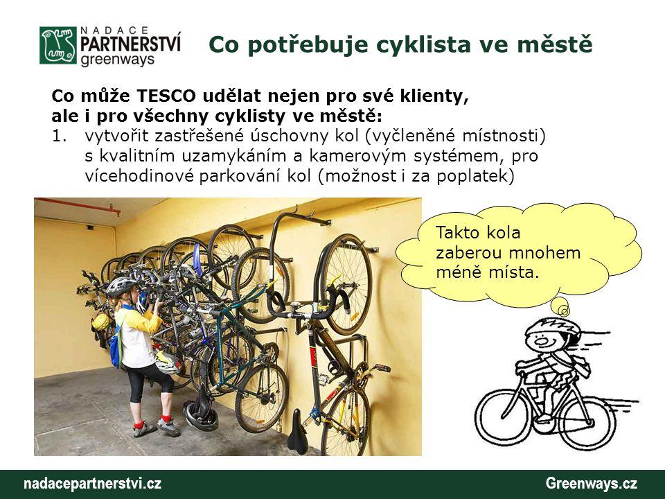 nadacepartnerstvi.cz Greenways.cz Co potřebuje cyklista ve městě Co může TESCO udělat nejen pro své klienty, ale i pro všechny cyklisty ve městě: 1.vytvořit zastřešené úschovny kol (vyčleněné místnosti) s kvalitním uzamykáním a kamerovým systémem, pro vícehodinové parkování kol (možnost i za poplatek) Takto kola zaberou mnohem méně místa.